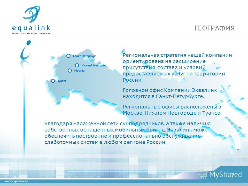 www.equalink.ru ГЕОГРАФИЯ 7 Региональная стратегия нашей компании ориентирована на расширение присутствия, состава и условий предоставляемых услуг на территории России. Головной офис Компании Эквалинк находится в Санкт-Петурбурге. Региональные офисы
