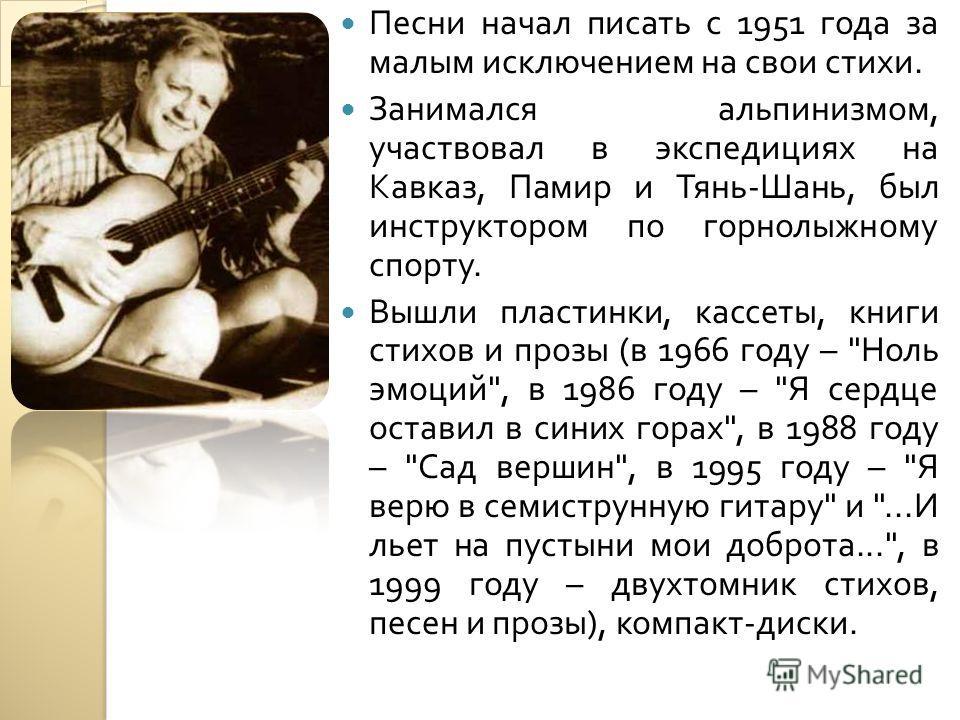 Песни начал писать с 1951 года за малым исключением на свои стихи. Занимался альпинизмом, участвовал в экспедициях на Кавказ, Памир и Тянь - Шань, был инструктором по горнолыжному спорту. Вышли пластинки, кассеты, книги стихов и прозы ( в 1966 году –