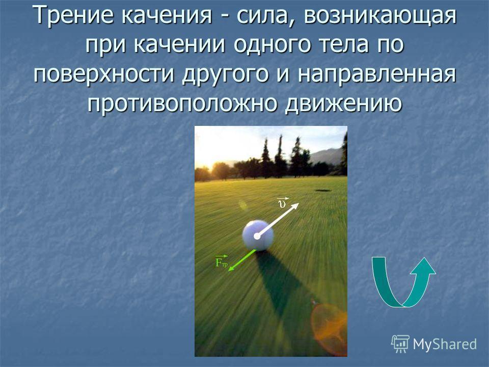 Трение качения - сила, возникающая при качении одного тела по поверхности другого и направленная противоположно движению