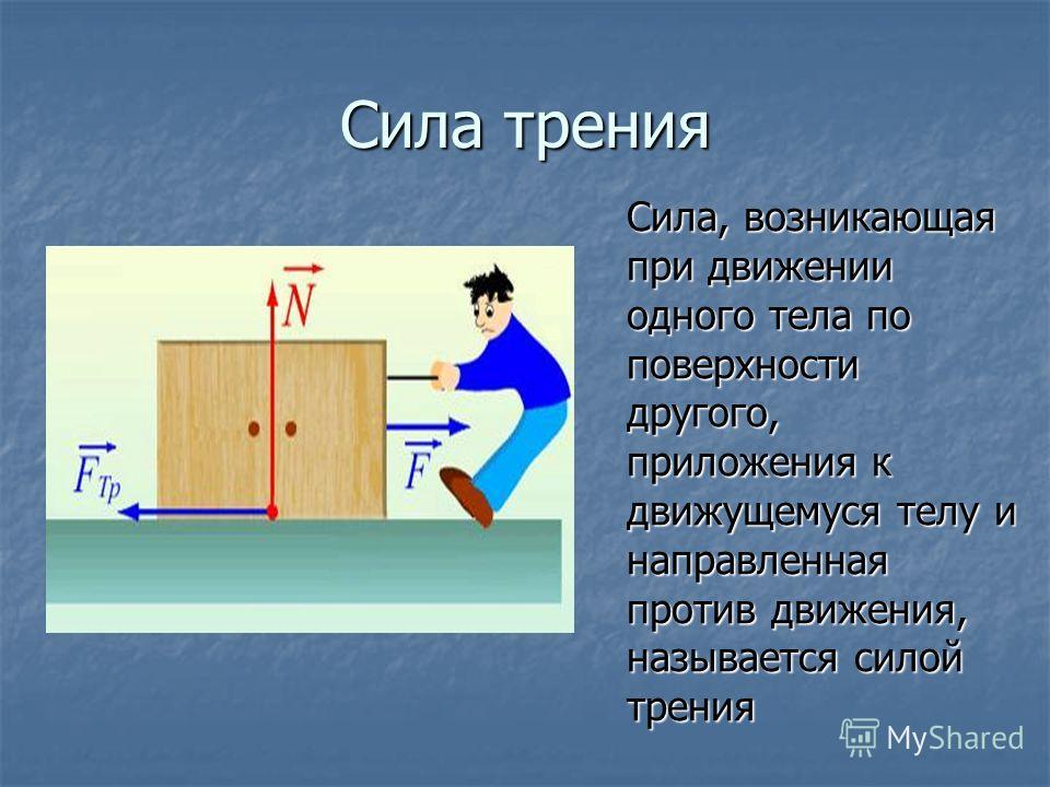 Сила трения Сила, возникающая при движении одного тела по поверхности другого, приложения к движущемуся телу и направленная против движения, называется силой трения