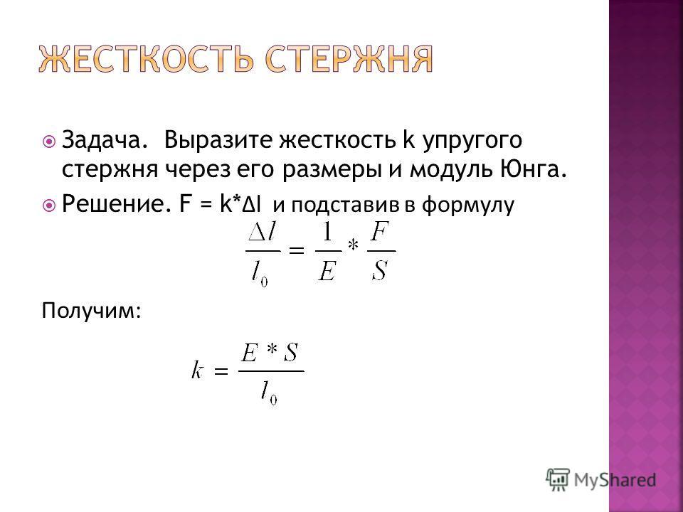 Задача. Выразите жесткость k упругого стержня через его размеры и модуль Юнга. Решение. F = k* l и подставив в формулу Получим: