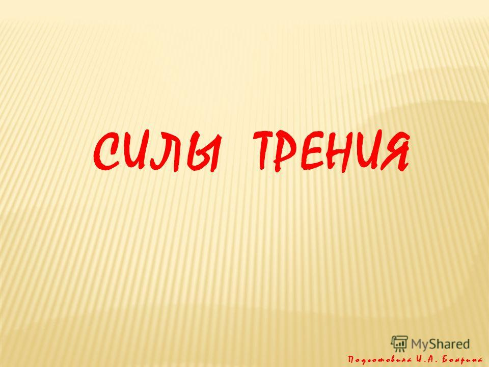 СИЛЫ ТРЕНИЯ Подготовила И.А. Боярина