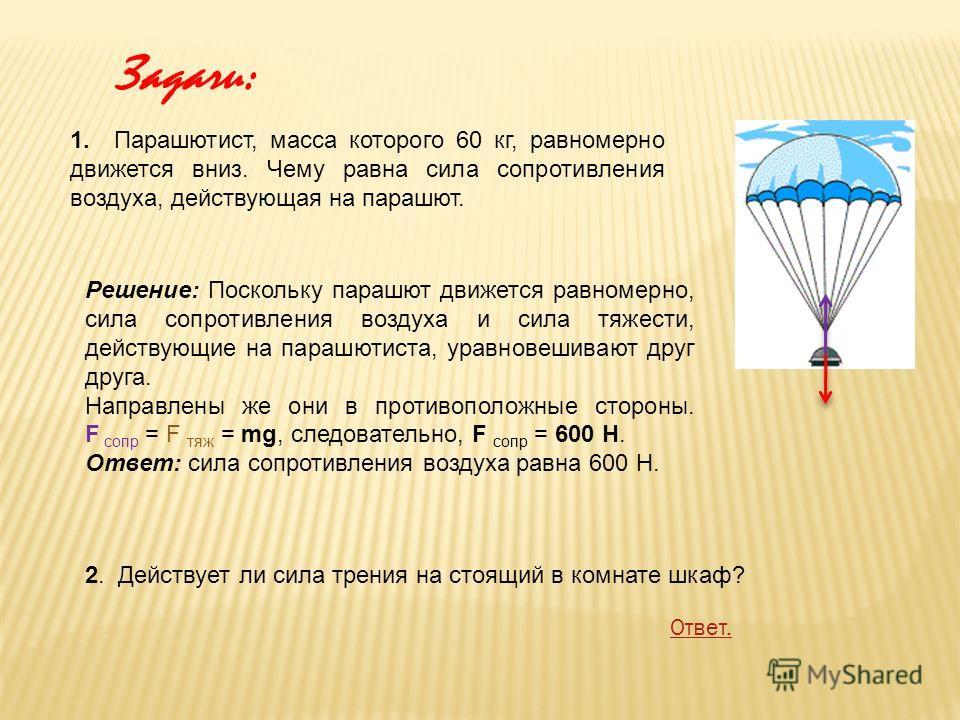 1. Парашютист, масса которого 60 кг, равномерно движется вниз. Чему равна сила сопротивления воздуха, действующая на парашют. Решение: Поскольку парашют движется равномерно, сила сопротивления воздуха и сила тяжести, действующие на парашютиста, уравн