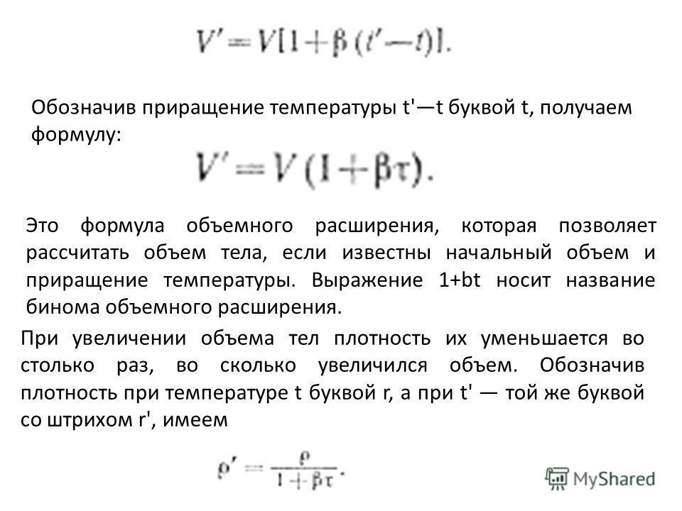 Обозначив приращение температуры t't буквой t, получаем формулу: Это формула объемного расширения, которая позволяет рассчитать объем тела, если известны начальный объем и приращение температуры. Выражение 1+bt носит название бинома объемного расшире