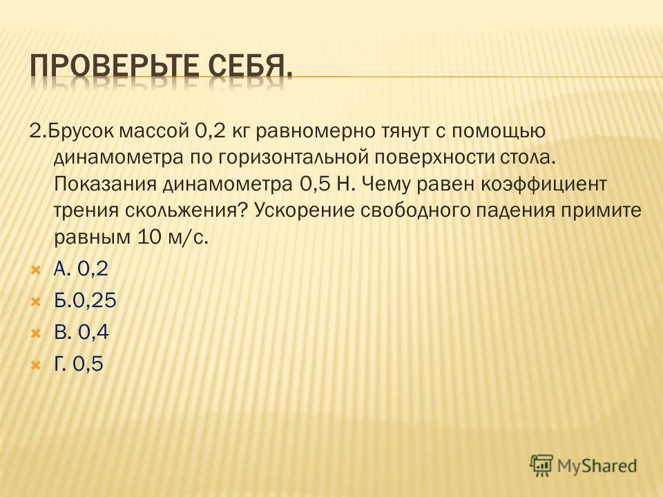 2.Брусок массой 0,2 кг равномерно тянут с помощью динамометра по горизонтальной поверхности стола. Показания динамометра 0,5 Н. Чему равен коэффициент трения скольжения? Ускорение свободного падения примите равным 10 м/с. А. 0,2 Б.0,25 В. 0,4 Г. 0,5