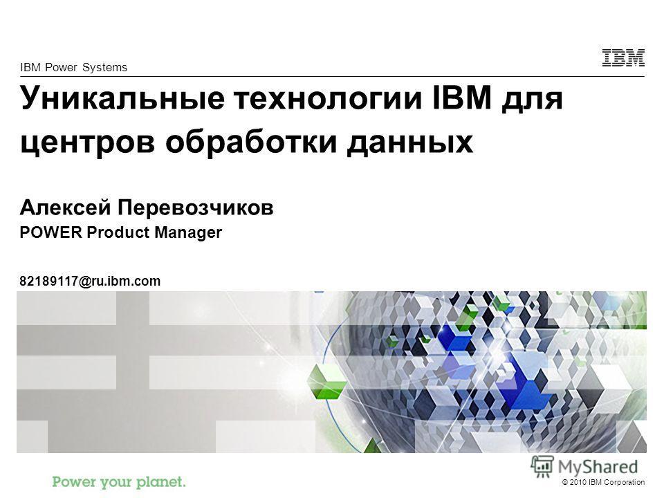 © 2010 IBM Corporation IBM Power Systems Уникальные технологии IBM для центров обработки данных Алексей Перевозчиков POWER Product Manager 82189117@ru.ibm.com