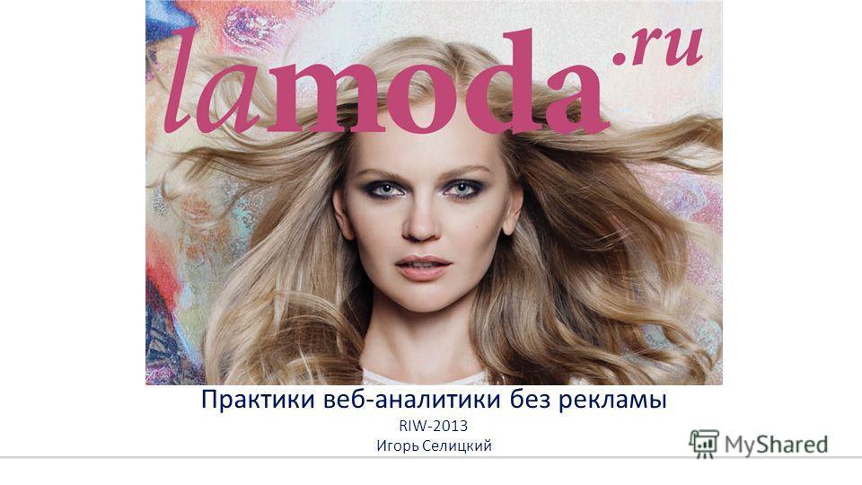 Практики веб-аналитики без рекламы RIW-2013 Игорь Селицкий