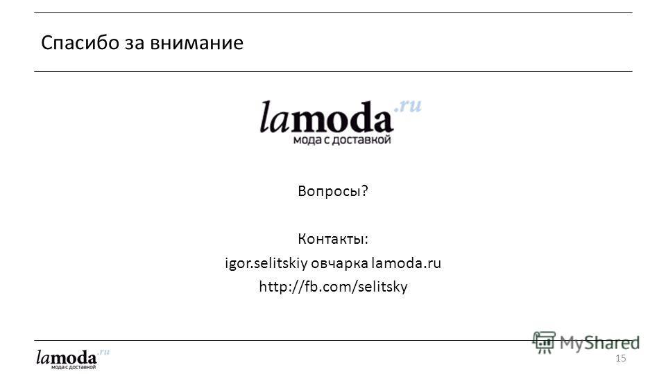 15 Спасибо за внимание Вопросы? Контакты: igor.selitskiy овчарка lamoda.ru http://fb.com/selitsky