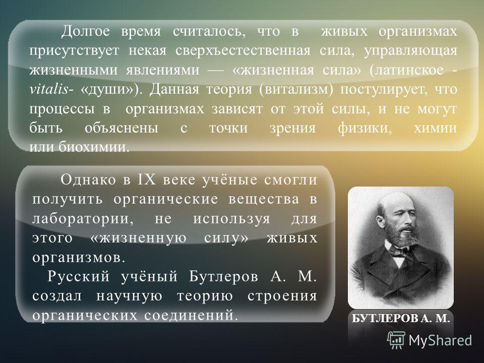 Долгое время считалось, что в живых организмах присутствует некая сверхъестественная сила, управляющая жизненными явлениями «жизненная сила» (латинское - vitalis- «души»). Данная теория (витализм) постулирует, что процессы в организмах зависят от это