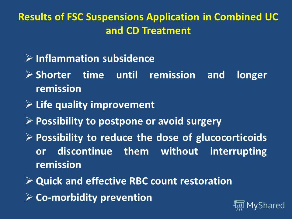 Results of FSC Suspensions Application in Combined UC and CD Treatment Inflammation subsidence Shorter time until remission and longer remission Life quality improvement Possibility to postpone or avoid surgery Possibility to reduce the dose of gluco