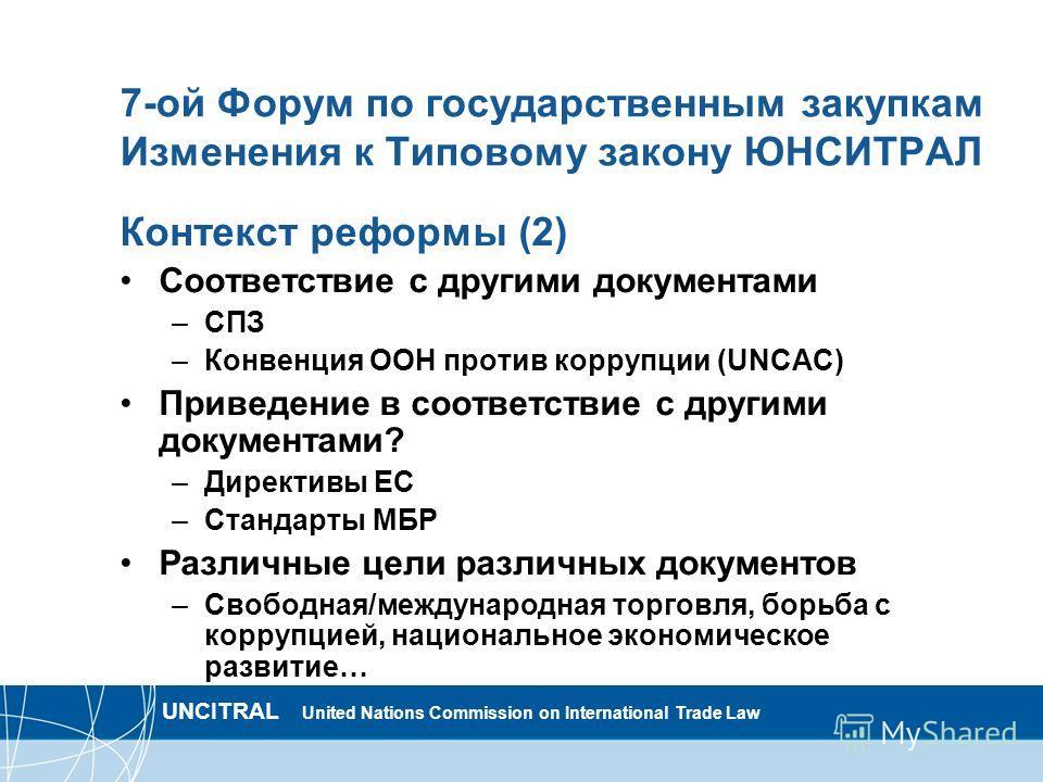 UNCITRAL United Nations Commission on International Trade Law 7-ой Форум по государственным закупкам Изменения к Типовому закону ЮНСИТРАЛ Контекст реформы (2) Соответствие с другими документами –СПЗ –Конвенция ООН против коррупции (UNCAC) Приведение