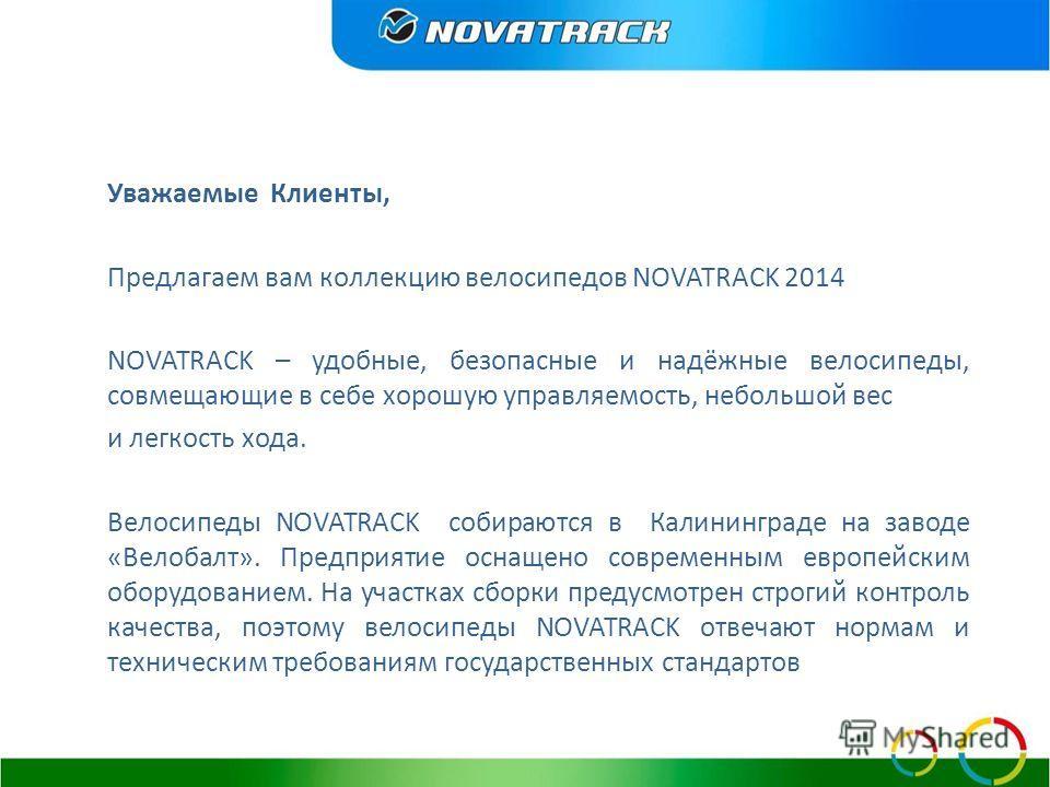 Уважаемые Клиенты, Предлагаем вам коллекцию велосипедов NOVATRACK 2014 NOVATRACK – удобные, безопасные и надёжные велосипеды, совмещающие в себе хорошую управляемость, небольшой вес и легкость хода. Велосипеды NOVATRACK собираются в Калининграде на з