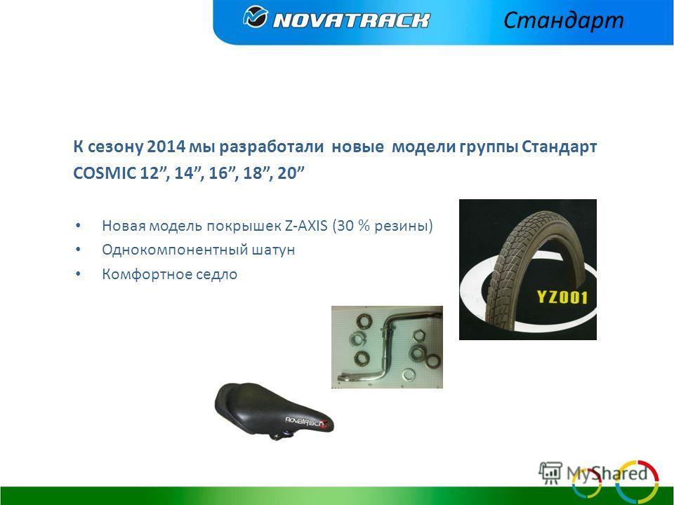К сезону 2014 мы разработали новые модели группы Стандарт COSMIC 12, 14, 16, 18, 20 Новая модель покрышек Z-AXIS (30 % резины) Однокомпонентный шатун Комфортное седло Стандарт