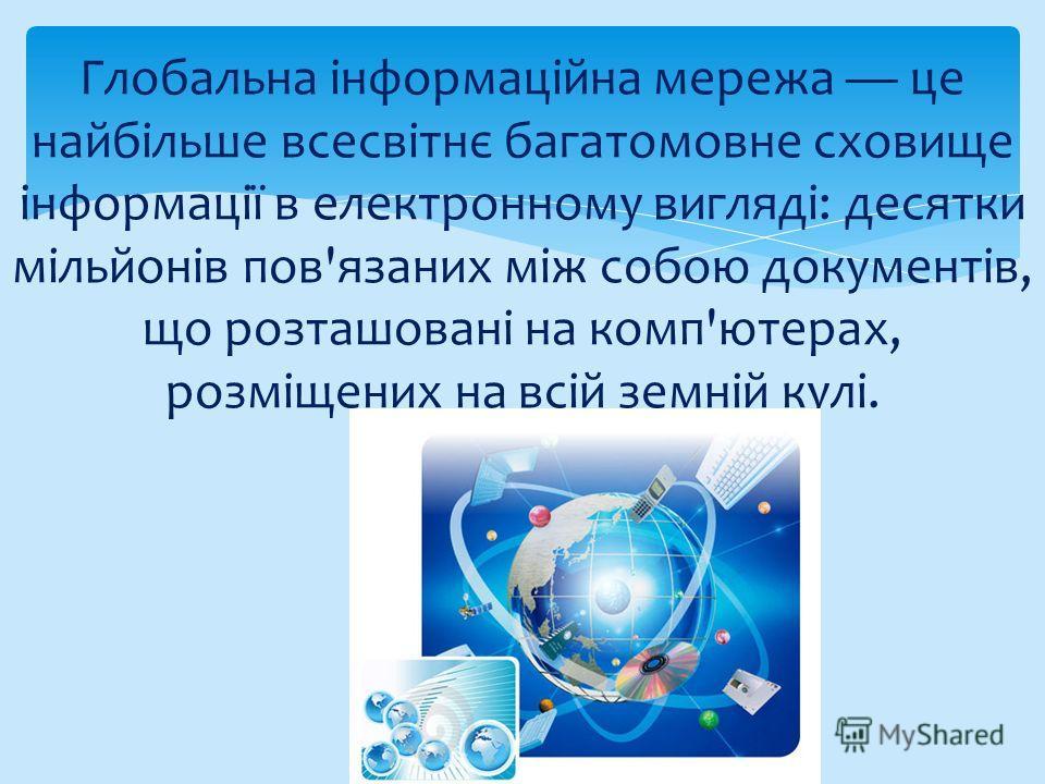 Глобальна інформаційна мережа це найбільше всесвітнє багатомовне сховище інформації в електронному вигляді: десятки мільйонів пов'язаних між собою документів, що розташовані на комп'ютерах, розміщених на всій земній кулі.
