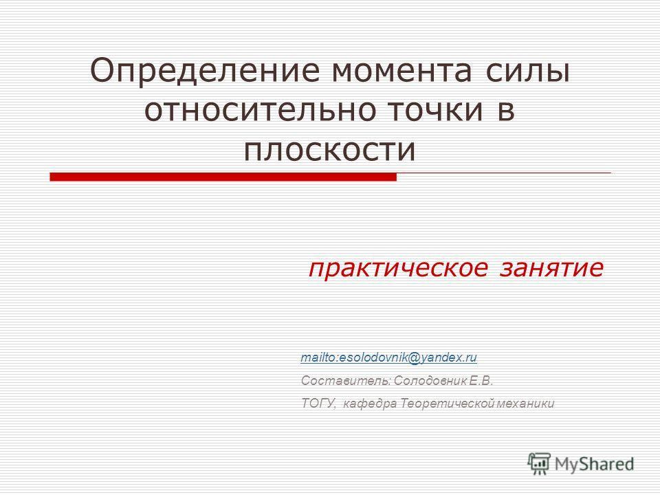 Определение момента силы относительно точки в плоскости практическое занятие mailto:esolodovnik@yandex.ru Составитель: Солодовник Е.В. ТОГУ, кафедра Теоретической механики