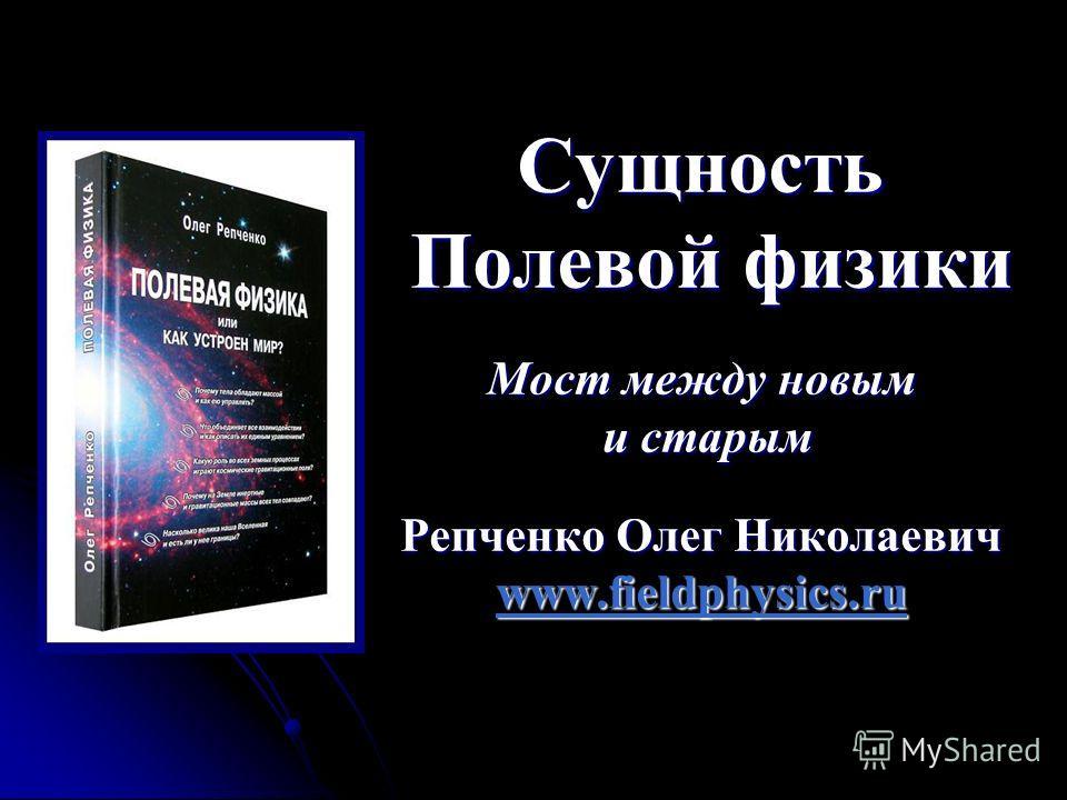 Сущность Полевой физики Мост между новым и старым Репченко Олег Николаевич www.fieldphysics.ru