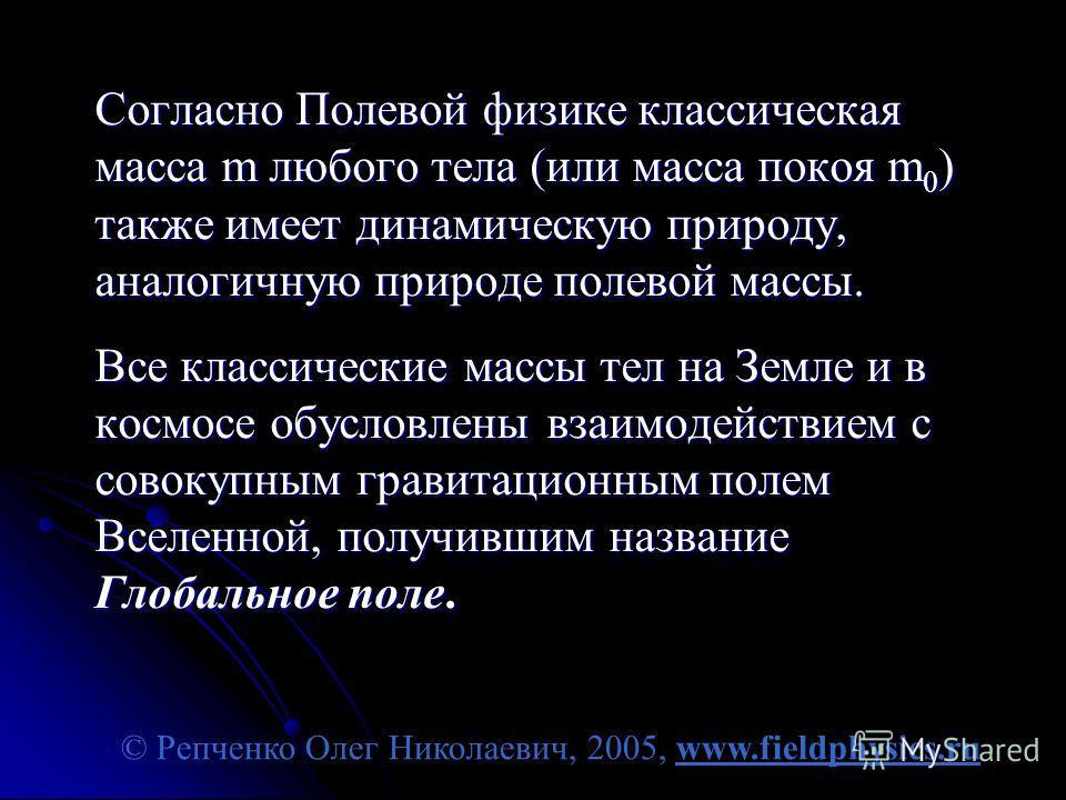 © Репченко Олег Николаевич, 2005, www.fieldphysics.ru Согласно Полевой физике классическая масса m любого тела (или масса покоя m 0 ) также имеет динамическую природу, аналогичную природе полевой массы. Все классические массы тел на Земле и в космосе