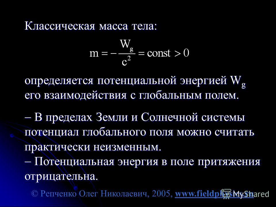 © Репченко Олег Николаевич, 2005, www.fieldphysics.ru Классическая масса тела: определяется потенциальной энергией W g его взаимодействия с глобальным полем. В пределах Земли и Солнечной системы потенциал глобального поля можно считать практически не