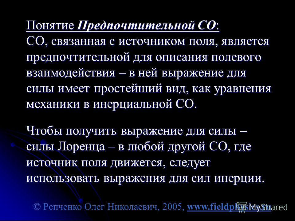 © Репченко Олег Николаевич, 2005, www.fieldphysics.ru Понятие Предпочтительной СО: СО, связанная с источником поля, является предпочтительной для описания полевого взаимодействия – в ней выражение для силы имеет простейший вид, как уравнения механики