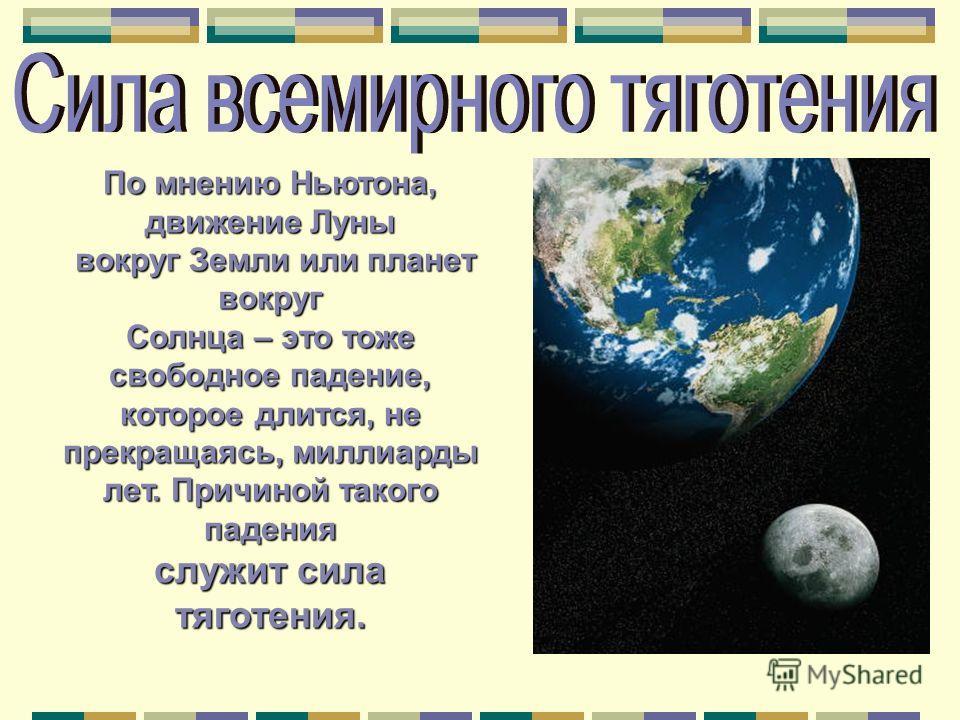 По мнению Ньютона, движение Луны вокруг Земли или планет вокруг вокруг Земли или планет вокруг Солнца – это тоже свободное падение, которое длится, не прекращаясь, миллиарды лет. Причиной такого падения служит сила тяготения.