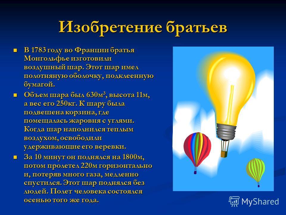 Изобретение братьев В 1783 году во Франции братья Монгольфье изготовили воздушный шар. Этот шар имел полотняную оболочку, подклеенную бумагой. В 1783 году во Франции братья Монгольфье изготовили воздушный шар. Этот шар имел полотняную оболочку, подкл
