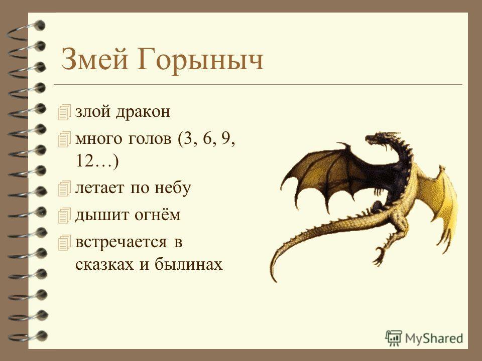 Змей Горыныч 4 злой дракон 4 много голов (3, 6, 9, 12…) 4 летает по небу 4 дышит огнём 4 встречается в сказках и былинах