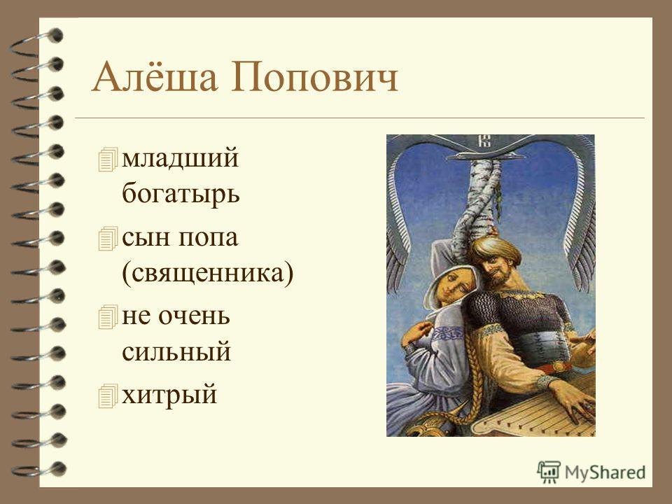 Алёша Попович 4 младший богатырь 4 сын попа (священника) 4 не очень сильный 4 хитрый
