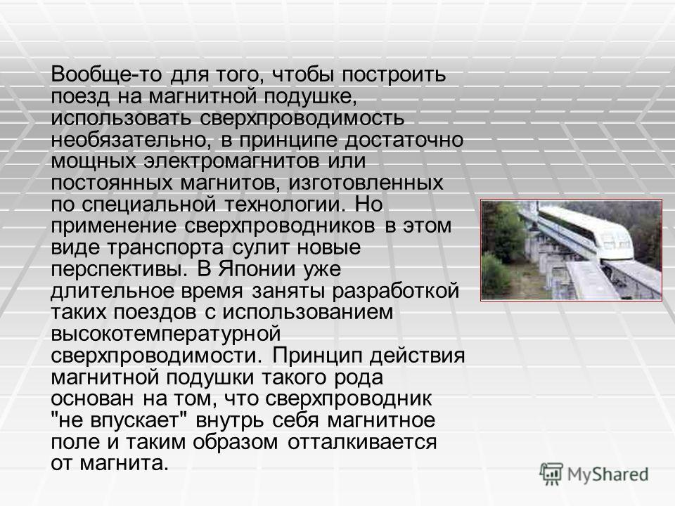 Вообще-то для того, чтобы построить поезд на магнитной подушке, использовать сверхпроводимость необязательно, в принципе достаточно мощных электромагнитов или постоянных магнитов, изготовленных по специальной технологии. Но применение сверхпроводнико