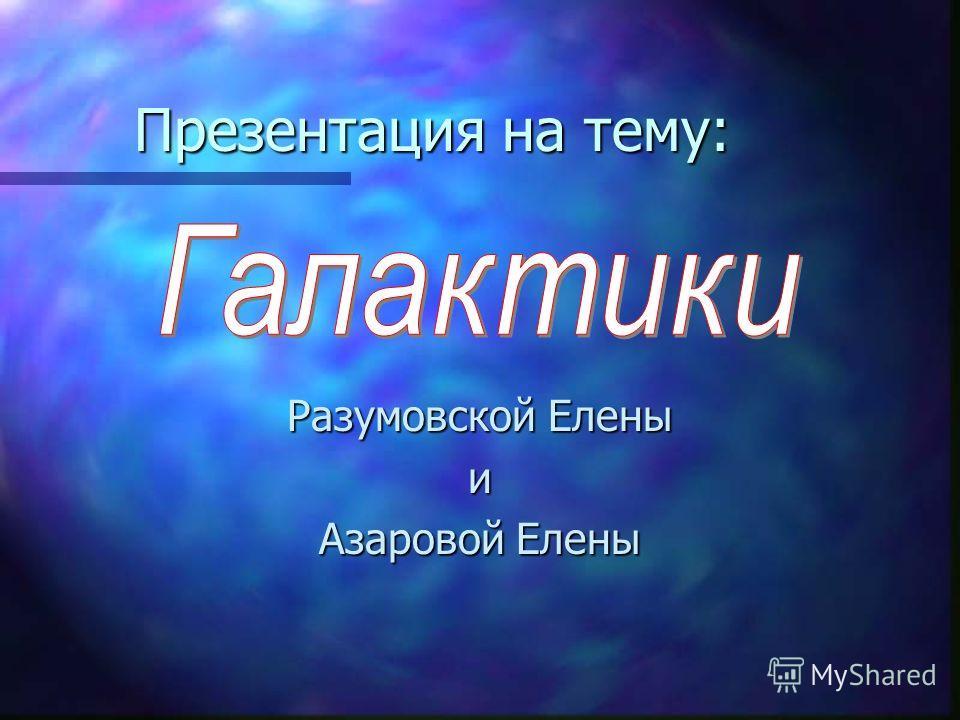 Презентация на тему: Разумовской Елены и Азаровой Елены