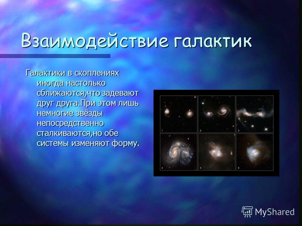 Взаимодействие галактик Галактики в скоплениях иногда настолько сближаются,что задевают друг друга.При этом лишь немногие звёзды непосредственно сталкиваются,но обе системы изменяют форму.