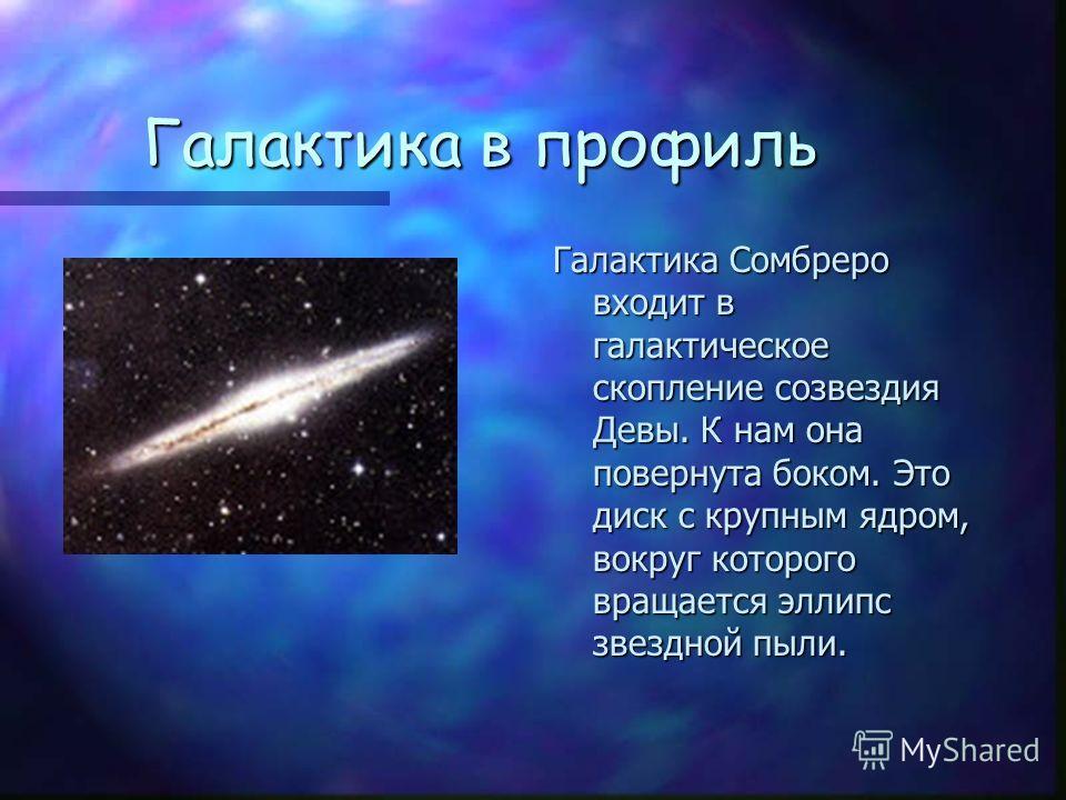 Галактика в профиль Галактика Сомбреро входит в галактическое скопление созвездия Девы. К нам она повернута боком. Это диск с крупным ядром, вокруг которого вращается эллипс звездной пыли.