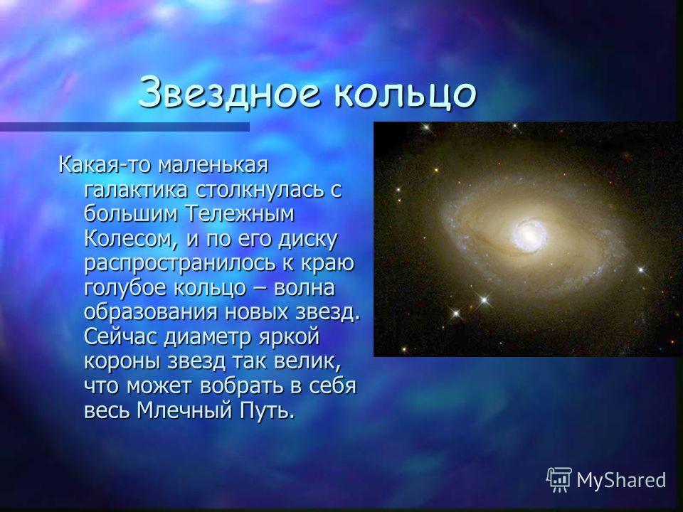 Звездное кольцо Какая-то маленькая галактика столкнулась с большим Тележным Колесом, и по его диску распространилось к краю голубое кольцо – волна образования новых звезд. Сейчас диаметр яркой короны звезд так велик, что может вобрать в себя весь Мле