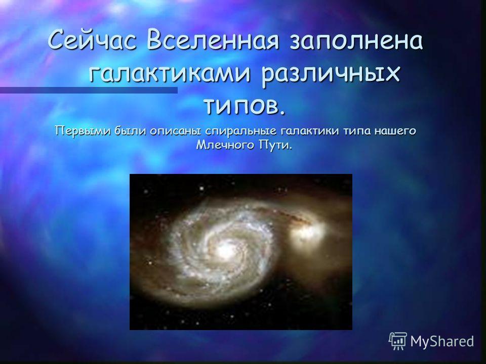 Сейчас Вселенная заполнена галактиками различных типов. Первыми были описаны спиральные галактики типа нашего Млечного Пути.
