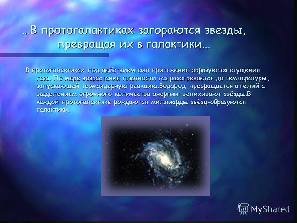 …В протогалактиках загораются звезды, превращая их в галактики... В протогалактиках под действием сил притяжения образуются сгущения газа. По мере возрастания плотности газ разогревается до температуры, запускающей термоядерную реакцию.Водород превра