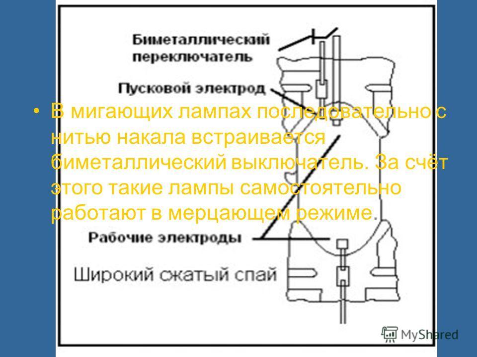 В мигающих лампах последовательно с нитью накала встраивается биметаллический выключатель. За счёт этого такие лампы самостоятельно работают в мерцающем режиме.
