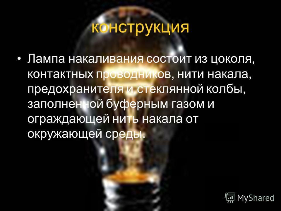 конструкция Лампа накаливания состоит из цоколя, контактных проводников, нити накала, предохранителя и стеклянной колбы, заполненной буферным газом и ограждающей нить накала от окружающей среды.