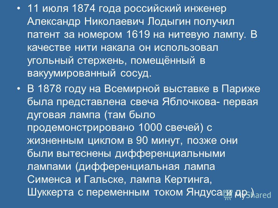 11 июля 1874 года российский инженер Александр Николаевич Лодыгин получил патент за номером 1619 на нитевую лампу. В качестве нити накала он использовал угольный стержень, помещённый в вакуумированный сосуд. В 1878 году на Всемирной выставке в Париже