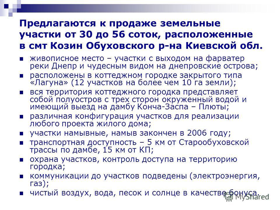 Предлагаются к продаже земельные участки от 30 до 56 соток, расположенные в смт Козин Обуховского р-на Киевской обл. живописное место – участки с выходом на фарватер реки Днепр и чудесным видом на днепровские острова; расположены в коттеджном городке