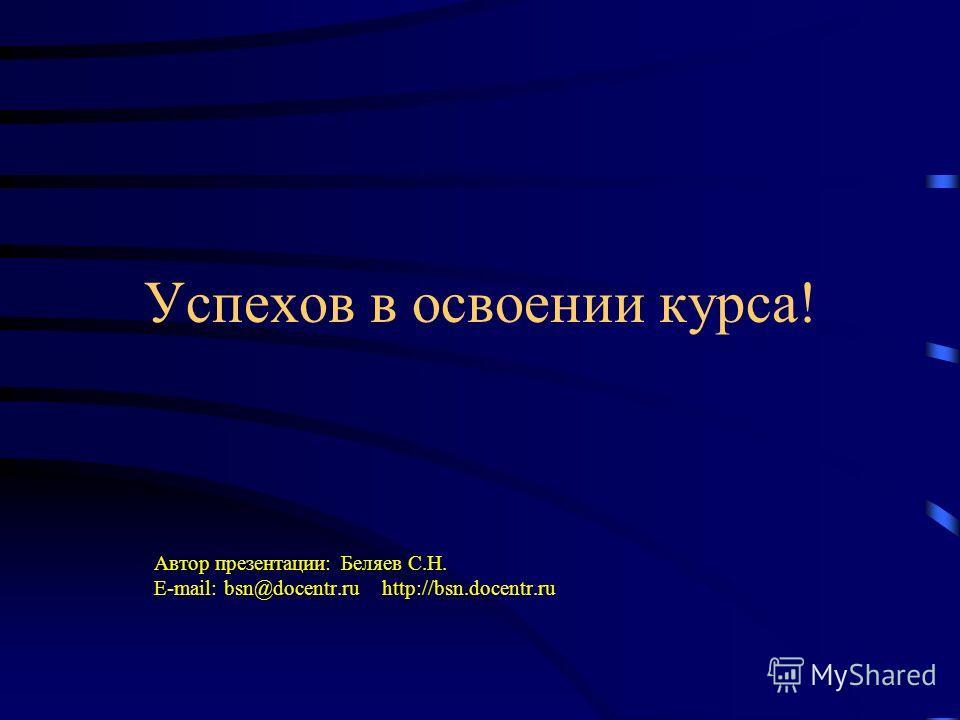 Успехов в освоении курса! Автор презентации: Беляев С.Н. E-mail: bsn@docentr.ru http://bsn.docentr.ru