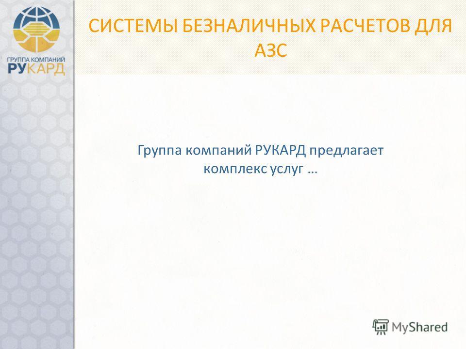 СИСТЕМЫ БЕЗНАЛИЧНЫХ РАСЧЕТОВ ДЛЯ АЗС Группа компаний РУКАРД предлагает комплекс услуг …