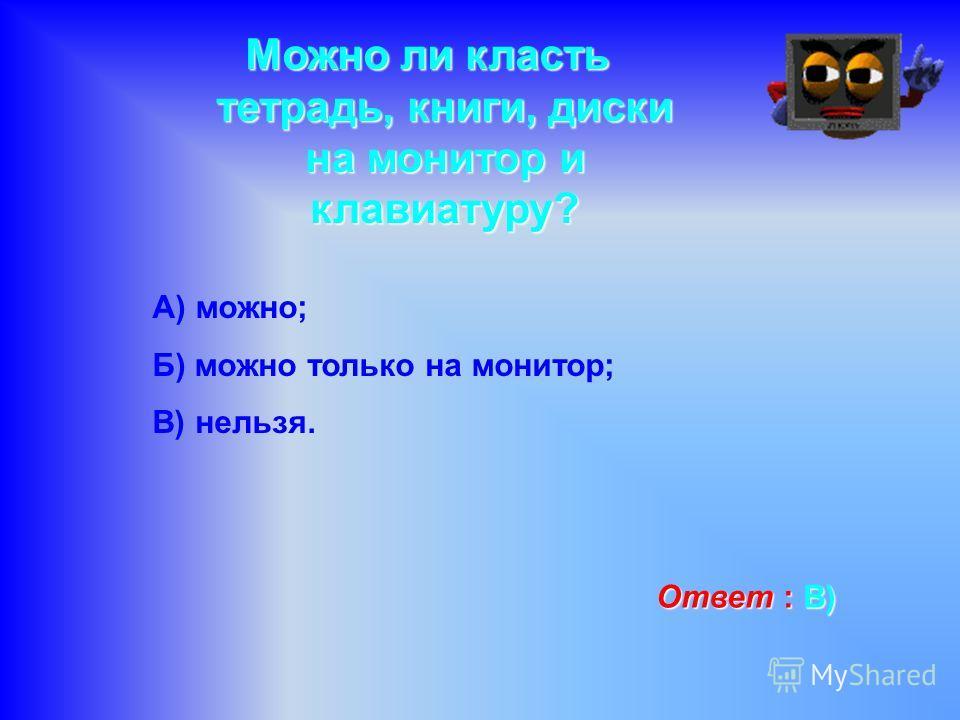 Можно ли класть тетрадь, книги, диски на монитор и клавиатуру? А) можно; Б) можно только на монитор; В) нельзя. Ответ : В ВВ В)
