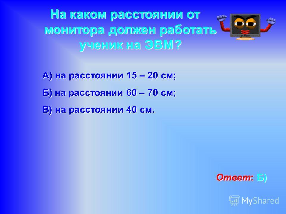 На каком расстоянии от монитора должен работать ученик на ЭВМ? А) на расстоянии 15 – 20 см; Б) на расстоянии 60 – 70 см; В) на расстоянии 40 см. Ответ: Б ББ Б)