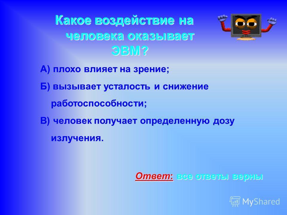Какое воздействие на человека оказывает ЭВМ? А) плохо влияет на зрение; Б) вызывает усталость и снижение работоспособности; В) человек получает определенную дозу излучения. Ответ: все ответы верны