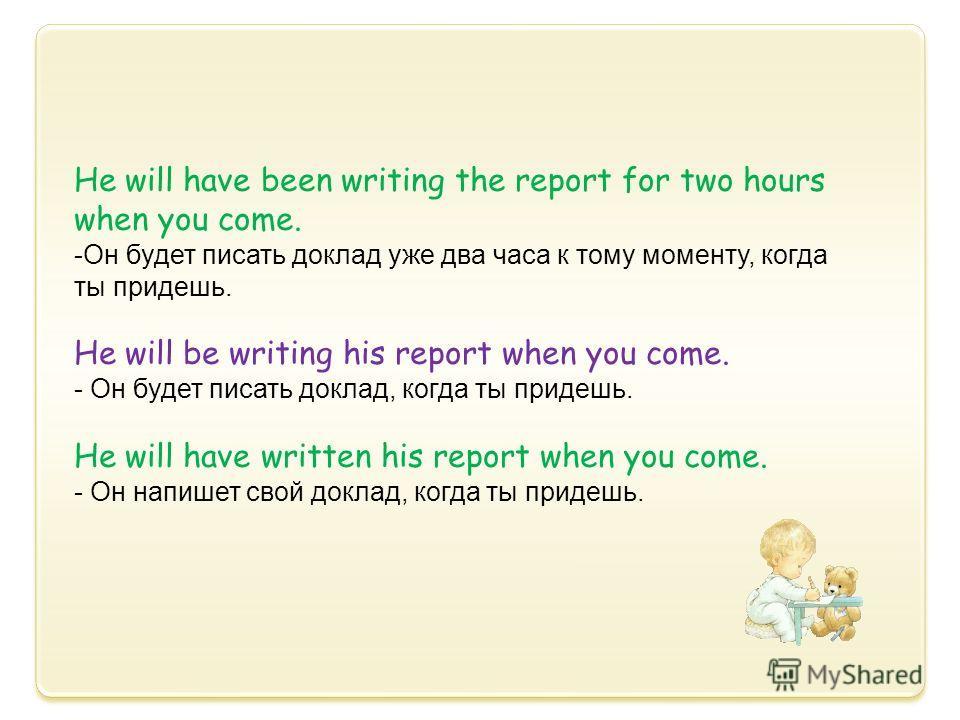 Не will have been writing the report for two hours when you come. -Он будет писать доклад уже два часа к тому моменту, когда ты придешь. He will be writing his report when you come. - Он будет писать доклад, когда ты придешь. He will have written his