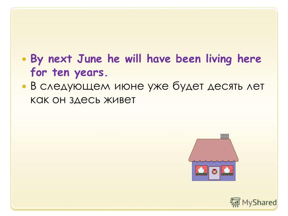 By next June he will have been living here for ten years. В следующем июне уже будет десять лет как он здесь живет