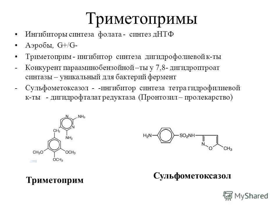 Триметопримы Ингибиторы синтеза фолата - синтез дНТФ Аэробы, G+/G- Триметоприм - ингибитор синтеза дигидрофолиевой к-ты -Конкурент парааминобензойной –ты у 7,8- дигидроптроат синтазы – уникальный для бактерий фермент -Сульфометоксазол - -ингибитор си
