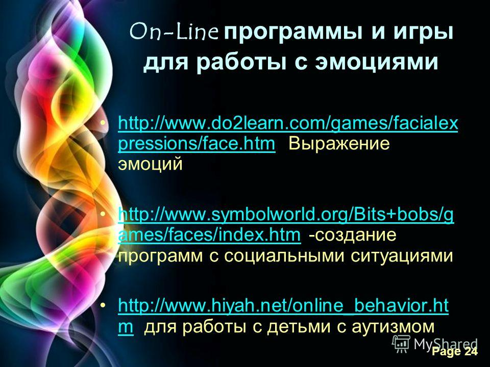 Free Powerpoint Templates Page 24 On-Line программы и игры для работы с эмоциями http://www.do2learn.com/games/facialex pressions/face.htm Выражение эмоцийhttp://www.do2learn.com/games/facialex pressions/face.htm http://www.symbolworld.org/Bits+bobs/