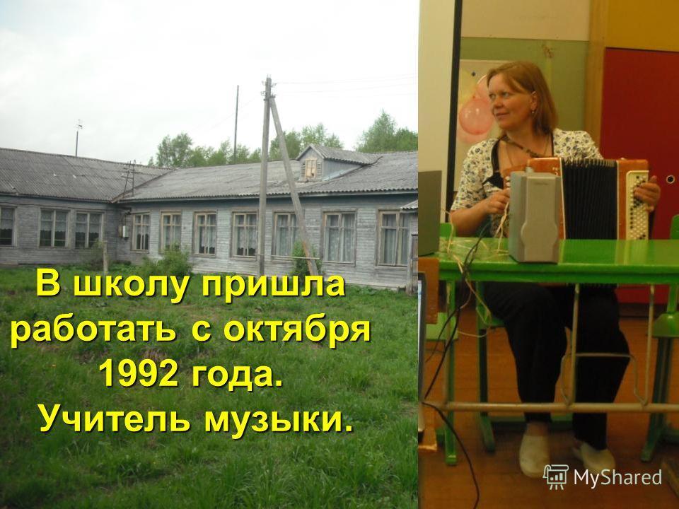 В школу пришла работать с октября 1992 года. Учитель музыки.