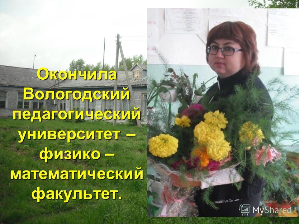 Окончила Вологодский педагогический университет – физико – математический факультет.