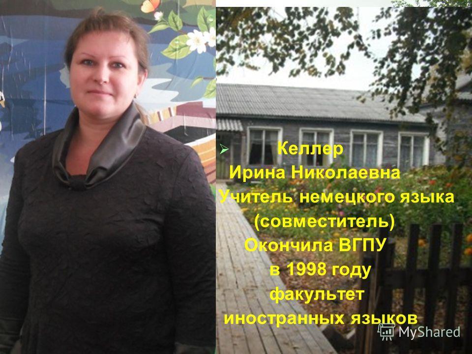 Келлер Ирина Николаевна Учитель немецкого языка (совместитель) Окончила ВГПУ в 1998 году факультет иностранных языков